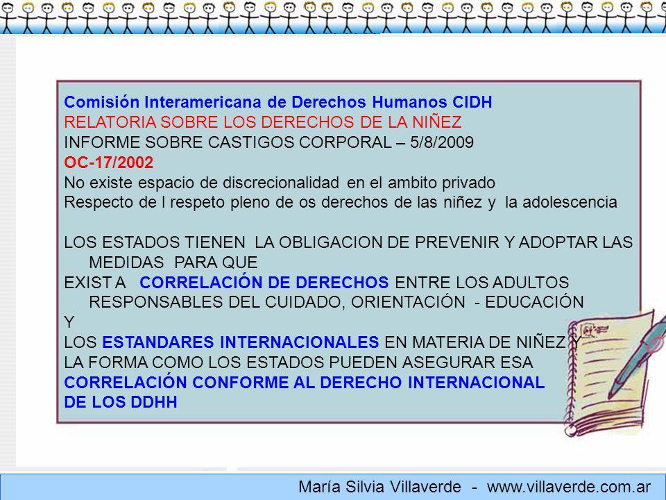 Muchas gracias María Silvia Villaverde - www.villaverde.com.ar Comisión Interamericana de Derechos Humanos CIDH RELATORIA SOBRE LOS DERECHOS DE LA NIÑEZ INFORME SOBRE CASTIGOS CORPORAL – 5/8/2009 OC-17/2002 No existe espacio de discrecionalidad en el ambito privado Respecto de l respeto pleno de os derechos de las niñez y la adolescencia LOS ESTADOS TIENEN LA OBLIGACION DE PREVENIR Y ADOPTAR LAS MEDIDAS PARA QUE EXIST A CORRELACIÓN DE DERECHOS ENTRE LOS ADULTOS RESPONSABLES DEL CUIDADO, ORIENTACIÓN - EDUCACIÓN Y LOS ESTANDARES INTERNACIONALES EN MATERIA DE NIÑEZ Y LA FORMA COMO LOS ESTADOS PUEDEN ASEGURAR ESA CORRELACIÓN CONFORME AL DERECHO INTERNACIONAL DE LOS DDHH