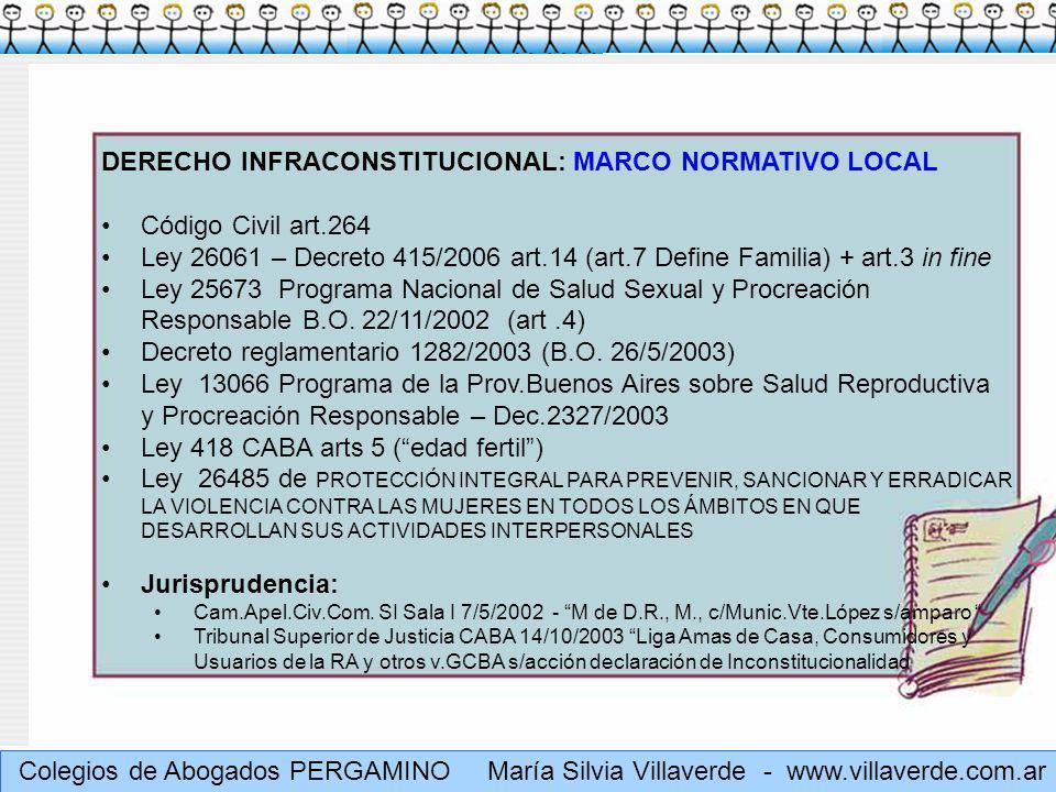 Muchas gracias Colegios de Abogados PERGAMINO María Silvia Villaverde - www.villaverde.com.ar DERECHO INFRACONSTITUCIONAL: MARCO NORMATIVO LOCAL Código Civil art.264 Ley 26061 – Decreto 415/2006 art.14 (art.7 Define Familia) + art.3 in fine Ley 25673 Programa Nacional de Salud Sexual y Procreación Responsable B.O.