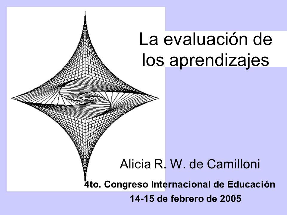 La evaluación de los aprendizajes Alicia R. W. de Camilloni 4to. Congreso Internacional de Educación 14-15 de febrero de 2005