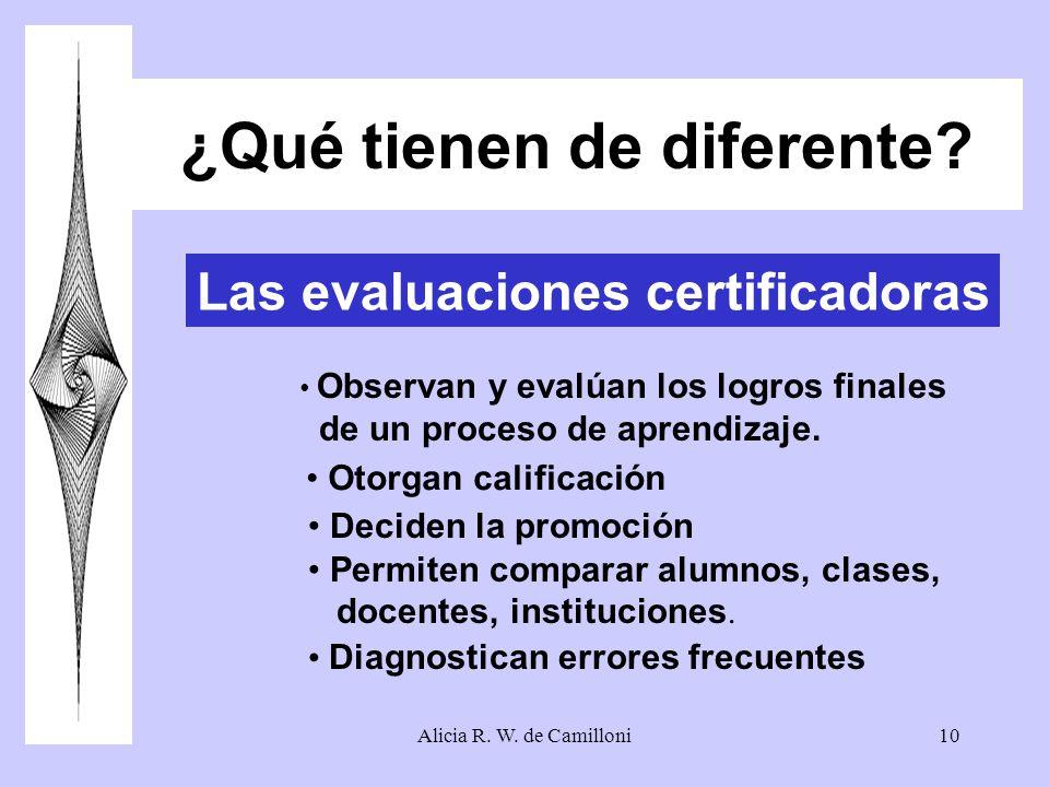 Alicia R. W. de Camilloni10 ¿Qué tienen de diferente? Las evaluaciones certificadoras Observan y evalúan los logros finales de un proceso de aprendiza