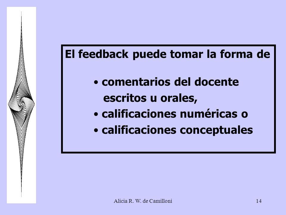 Alicia R. W. de Camilloni14 El feedback puede tomar la forma de comentarios del docente escritos u orales, calificaciones numéricas o calificaciones c