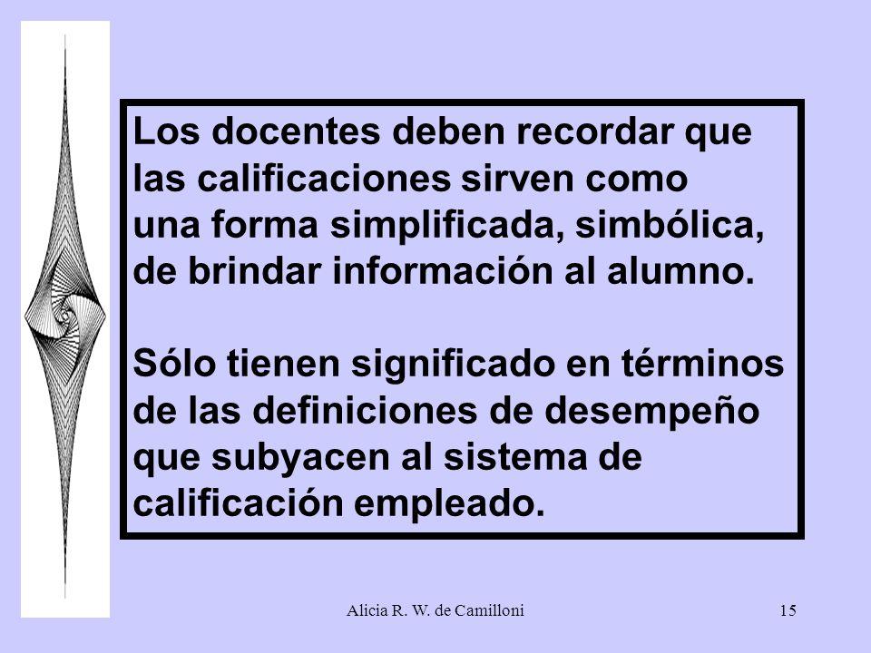Alicia R. W. de Camilloni15 Los docentes deben recordar que las calificaciones sirven como una forma simplificada, simbólica, de brindar información a