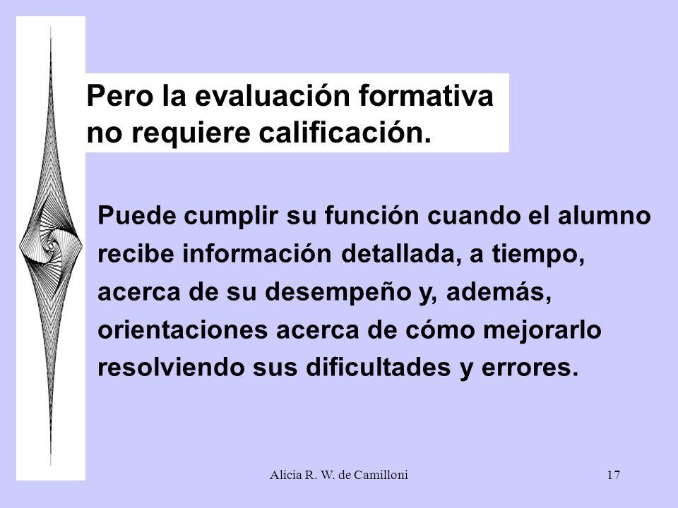 Alicia R. W. de Camilloni17 Pero la evaluación formativa no requiere calificación. Puede cumplir su función cuando el alumno recibe información detall