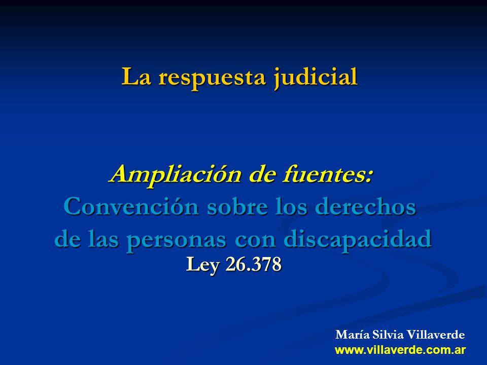 La respuesta judicial Ampliación de fuentes: Convención sobre los derechos de las personas con discapacidad Ley 26.378 María Silvia Villaverde www.vil