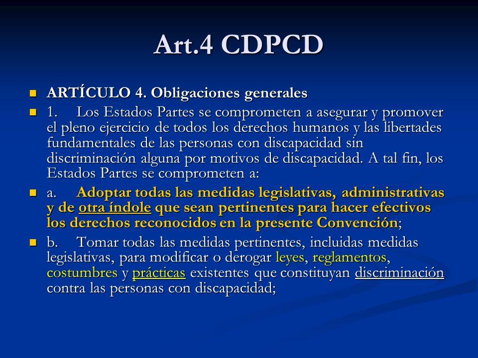 Art.4 CDPCD ARTÍCULO 4. Obligaciones generales ARTÍCULO 4. Obligaciones generales 1.Los Estados Partes se comprometen a asegurar y promover el pleno e