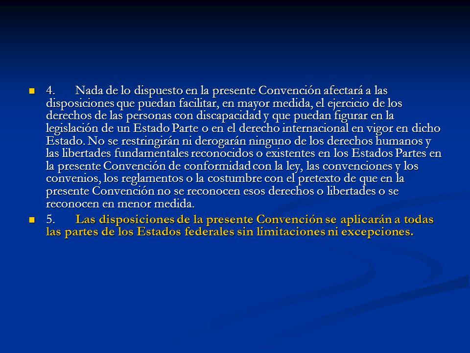 4.Nada de lo dispuesto en la presente Convención afectará a las disposiciones que puedan facilitar, en mayor medida, el ejercicio de los derechos de l