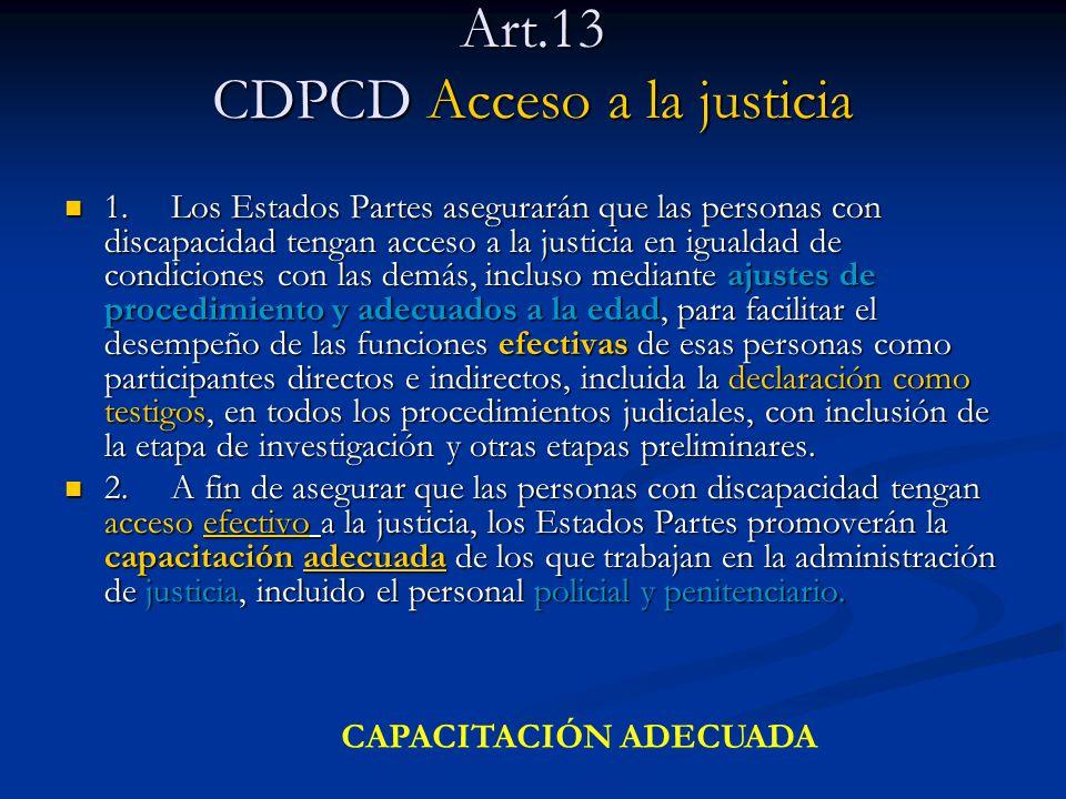 Art.13 CDPCD Acceso a la justicia 1.Los Estados Partes asegurarán que las personas con discapacidad tengan acceso a la justicia en igualdad de condici