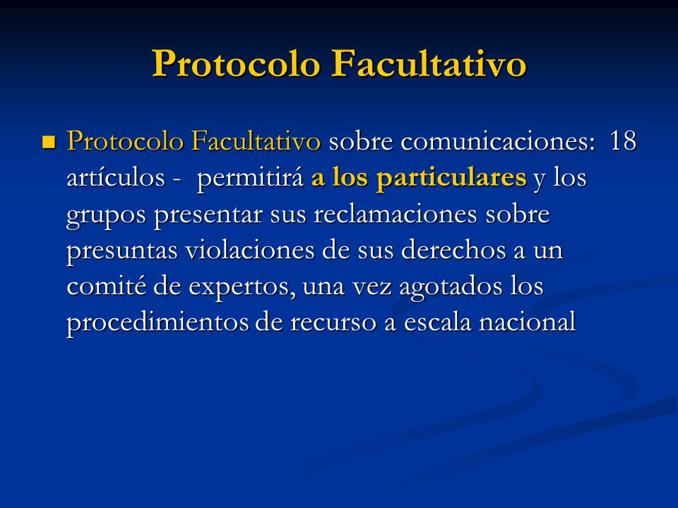 Protocolo Facultativo Protocolo Facultativo sobre comunicaciones: 18 artículos - permitirá a los particulares y los grupos presentar sus reclamaciones