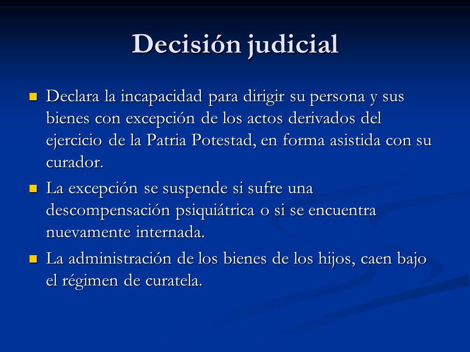 Decisión judicial Declara la incapacidad para dirigir su persona y sus bienes con excepción de los actos derivados del ejercicio de la Patria Potestad
