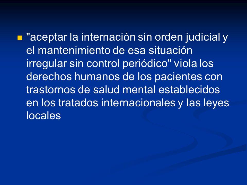 aceptar la internación sin orden judicial y el mantenimiento de esa situación irregular sin control periódico viola los derechos humanos de los pacientes con trastornos de salud mental establecidos en los tratados internacionales y las leyes locales