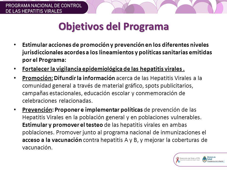 Objetivos del Programa Estimular acciones de promoción y prevención en los diferentes niveles jurisdiccionales acordes a los lineamientos y políticas sanitarias emitidas por el Programa: Fortalecer la vigilancia epidemiológica de las hepatitis virales.