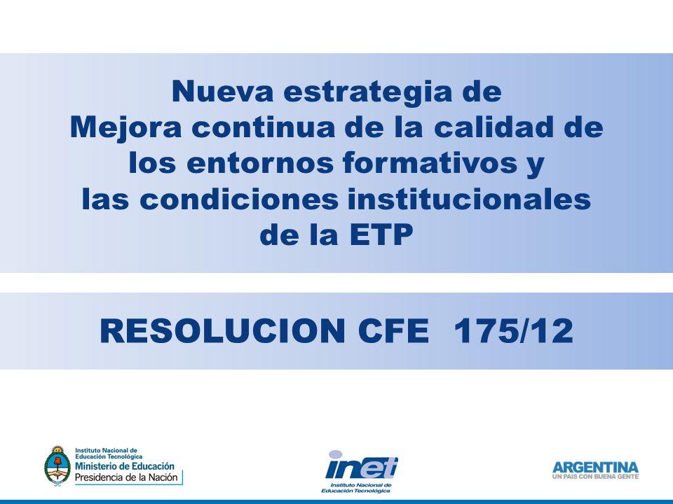 RESOLUCION CFE 175/12 Nueva estrategia de Mejora continua de la calidad de los entornos formativos y las condiciones institucionales de la ETP