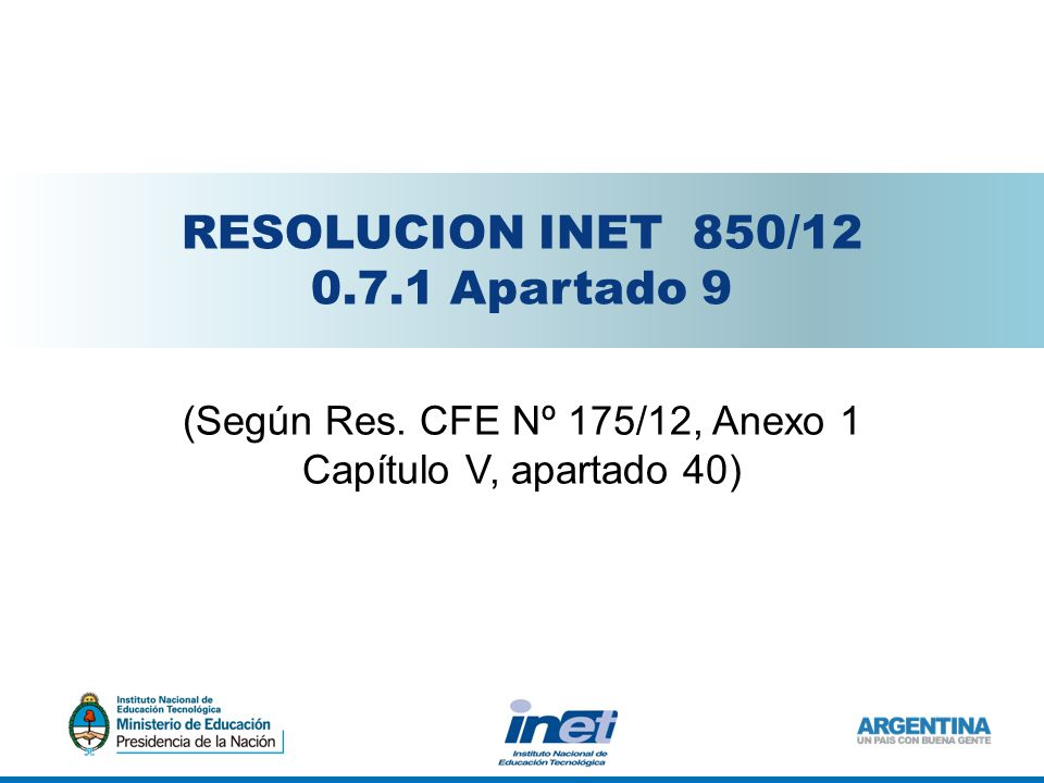 RESOLUCION INET 850/12 0.7.1 Apartado 9 (Según Res. CFE Nº 175/12, Anexo 1 Capítulo V, apartado 40)