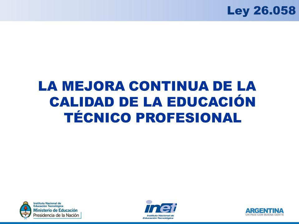LA MEJORA CONTINUA DE LA CALIDAD DE LA EDUCACIÓN TÉCNICO PROFESIONAL Ley 26.058