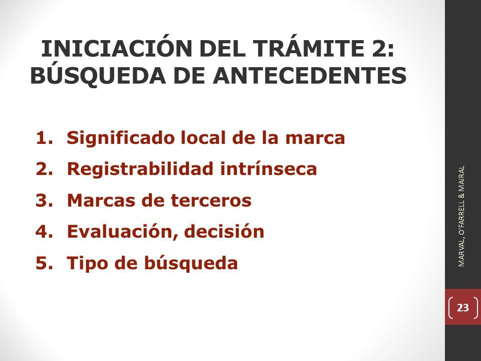 23 INICIACIÓN DEL TRÁMITE 2: BÚSQUEDA DE ANTECEDENTES 1.Significado local de la marca 2.Registrabilidad intrínseca 3.Marcas de terceros 4.Evaluación, decisión 5.Tipo de búsqueda MARVAL, O FARRELL & MAIRAL