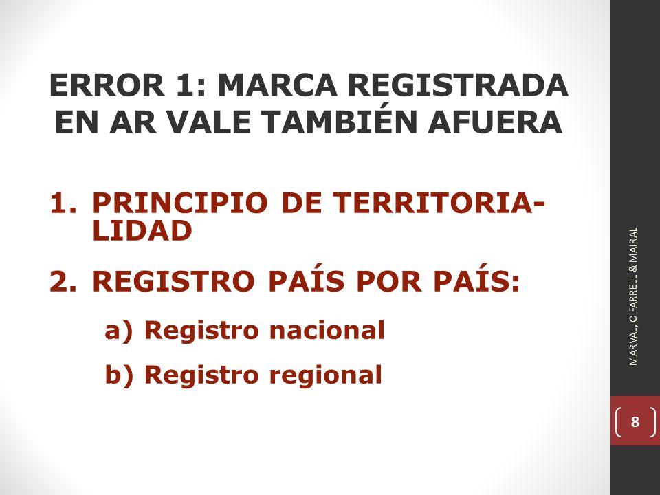 8 ERROR 1: MARCA REGISTRADA EN AR VALE TAMBIÉN AFUERA 1.PRINCIPIO DE TERRITORIA- LIDAD 2.REGISTRO PAÍS POR PAÍS: a)Registro nacional b)Registro regional MARVAL, O FARRELL & MAIRAL