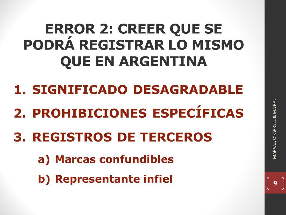 9 ERROR 2: CREER QUE SE PODRÁ REGISTRAR LO MISMO QUE EN ARGENTINA 1.SIGNIFICADO DESAGRADABLE 2.PROHIBICIONES ESPECÍFICAS 3.REGISTROS DE TERCEROS a)Marcas confundibles b)Representante infiel MARVAL, O FARRELL & MAIRAL