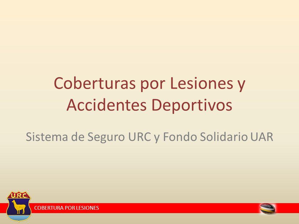 COBERTURA POR LESIONES Sistema de Seguro URC y Fondo Solidario UAR Coberturas por Lesiones y Accidentes Deportivos
