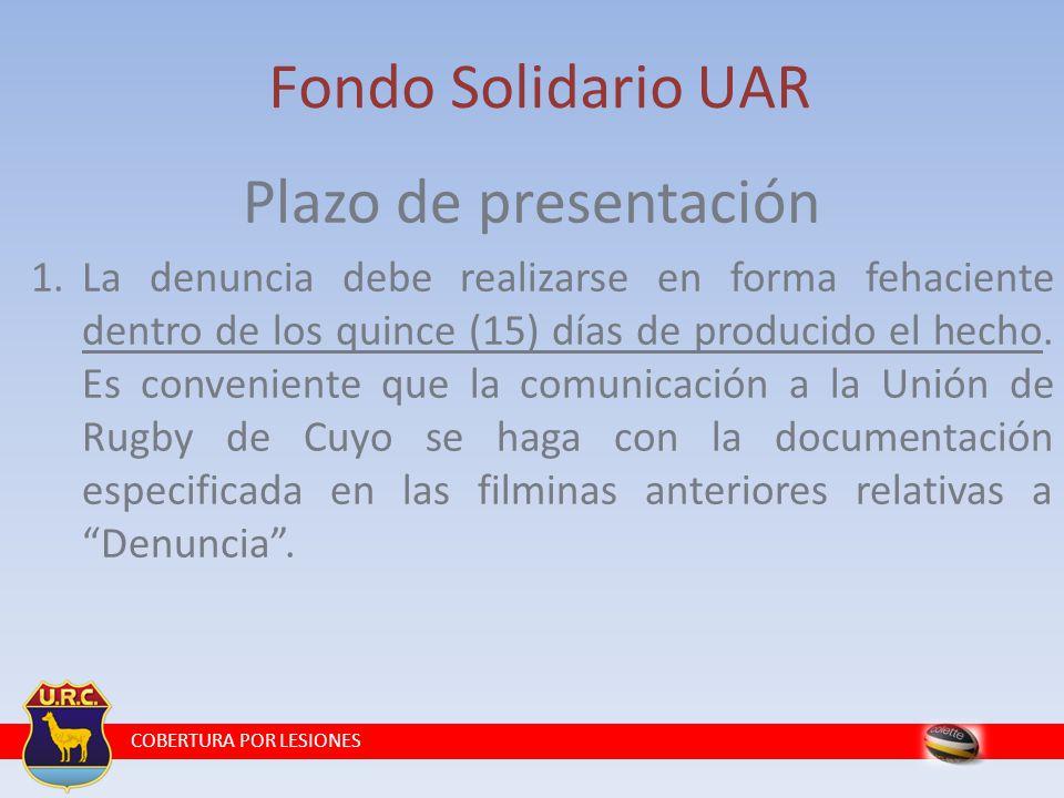 COBERTURA POR LESIONES Fondo Solidario UAR Plazo de presentación 1.La denuncia debe realizarse en forma fehaciente dentro de los quince (15) días de producido el hecho.