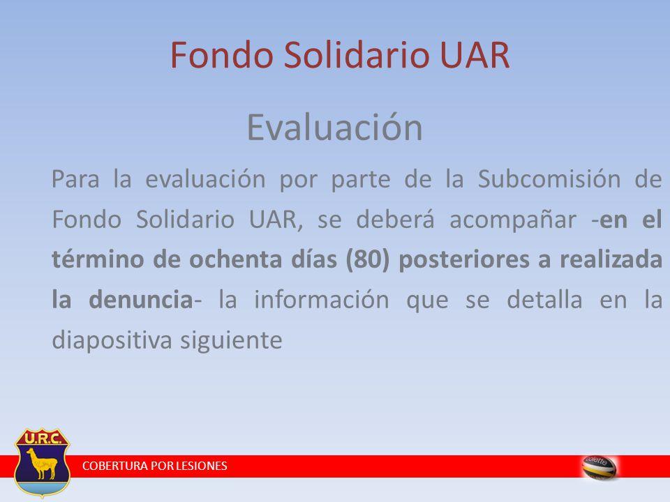 COBERTURA POR LESIONES Fondo Solidario UAR Evaluación Para la evaluación por parte de la Subcomisión de Fondo Solidario UAR, se deberá acompañar -en el término de ochenta días (80) posteriores a realizada la denuncia- la información que se detalla en la diapositiva siguiente