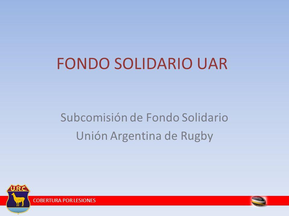 COBERTURA POR LESIONES Subcomisión de Fondo Solidario Unión Argentina de Rugby FONDO SOLIDARIO UAR