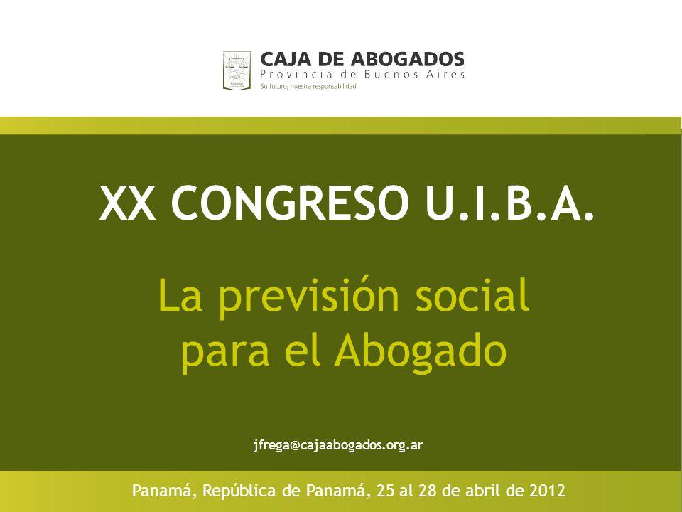 XX CONGRESO U.I.B.A. La previsión social para el Abogado Panamá, República de Panamá, 25 al 28 de abril de 2012 jfrega@cajaabogados.org.ar