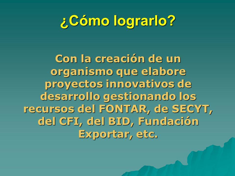 ¿Cómo lograrlo? Con la creación de un organismo que elabore proyectos innovativos de desarrollo gestionando los recursos del FONTAR, de SECYT, del CFI