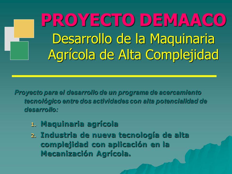 PROYECTO DEMAACO Desarrollo de la Maquinaria Agrícola de Alta Complejidad 1. Maquinaria agrícola 2. Industria de nueva tecnología de alta complejidad