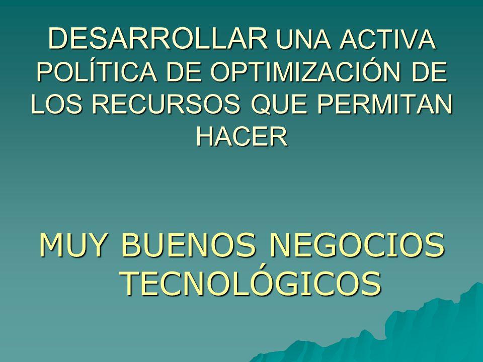 DESARROLLAR UNA ACTIVA POLÍTICA DE OPTIMIZACIÓN DE LOS RECURSOS QUE PERMITAN HACER MUY BUENOS NEGOCIOS TECNOLÓGICOS