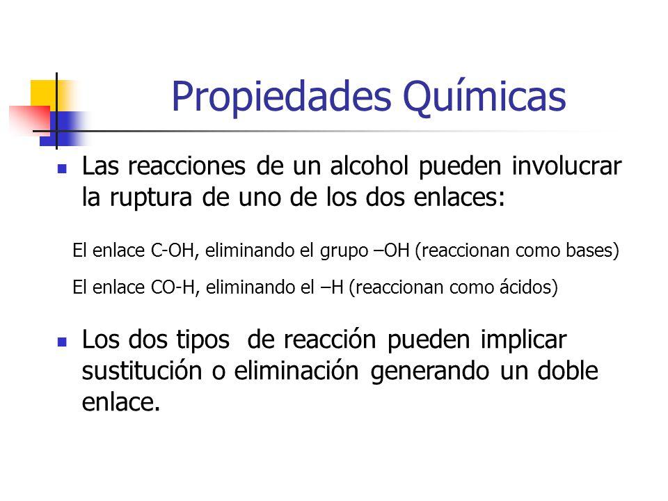 Propiedades Químicas Las reacciones de un alcohol pueden involucrar la ruptura de uno de los dos enlaces: El enlace C-OH, eliminando el grupo –OH (reaccionan como bases) El enlace CO-H, eliminando el –H (reaccionan como ácidos) Los dos tipos de reacción pueden implicar sustitución o eliminación generando un doble enlace.