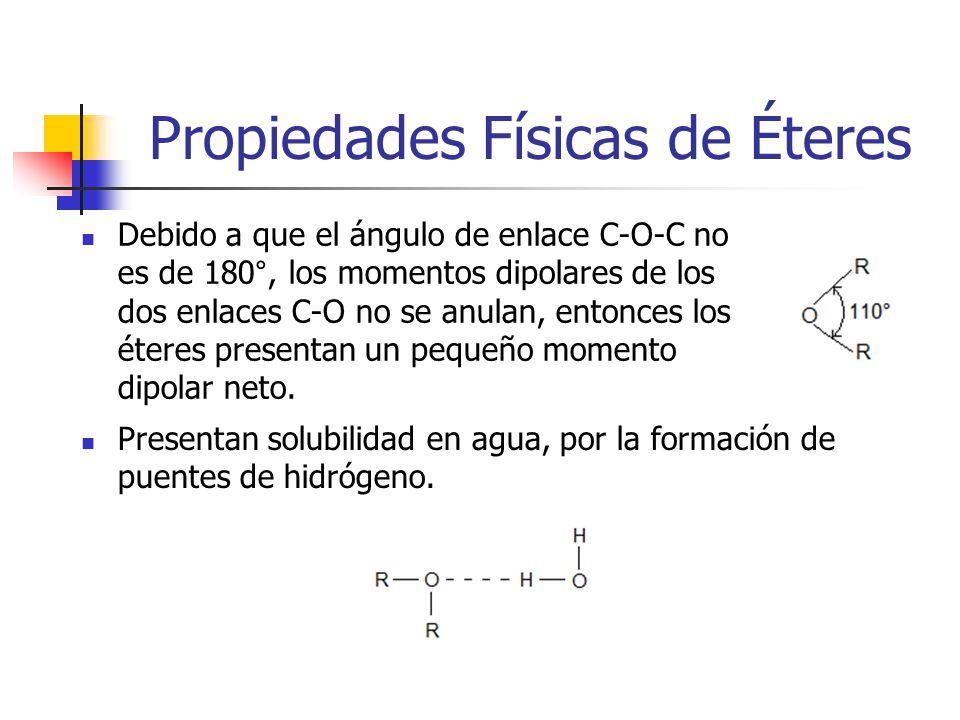 Propiedades Físicas de Éteres Debido a que el ángulo de enlace C-O-C no es de 180°, los momentos dipolares de los dos enlaces C-O no se anulan, entonces los éteres presentan un pequeño momento dipolar neto.