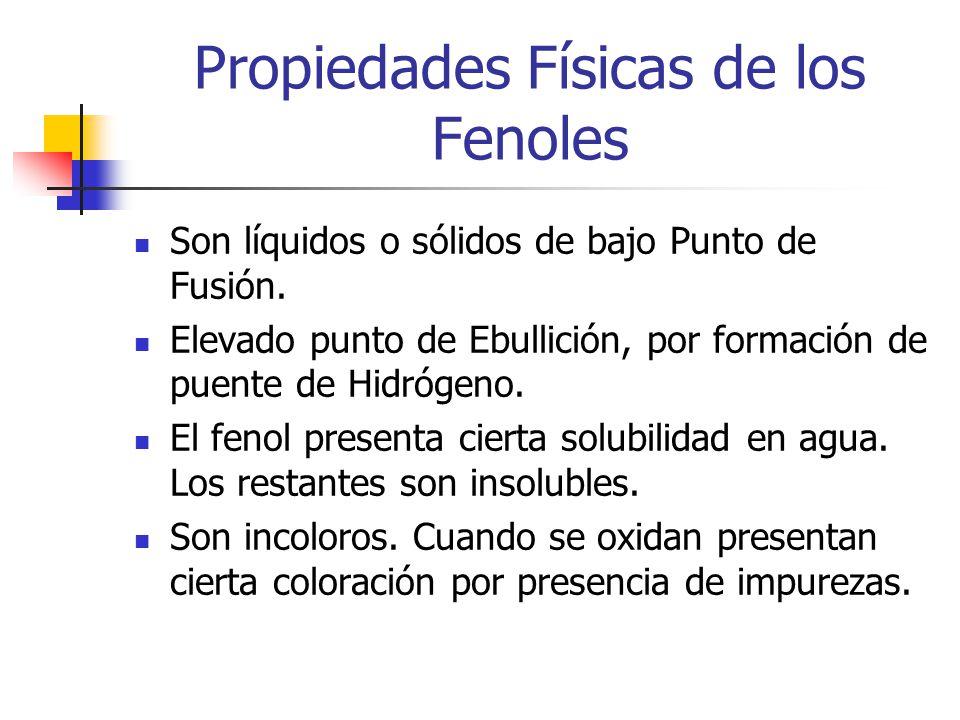 Propiedades Físicas de los Fenoles Son líquidos o sólidos de bajo Punto de Fusión. Elevado punto de Ebullición, por formación de puente de Hidrógeno.