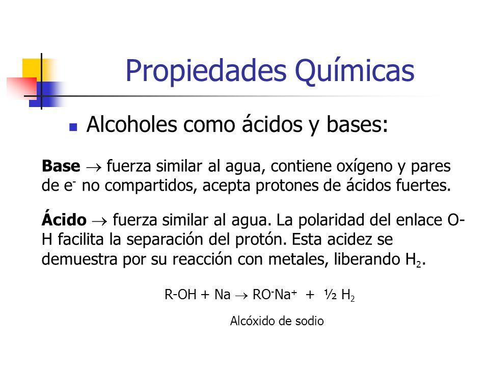 Propiedades Químicas Alcoholes como ácidos y bases: Acideces relativas: H 2 O > ROH > HC CH > NH 3 > RH Basicidades relativas: OH - < RO - < HC C - < NH 2 - < R - La diferencia de acidez entre el agua y el alcohol es el grupo alquilo.