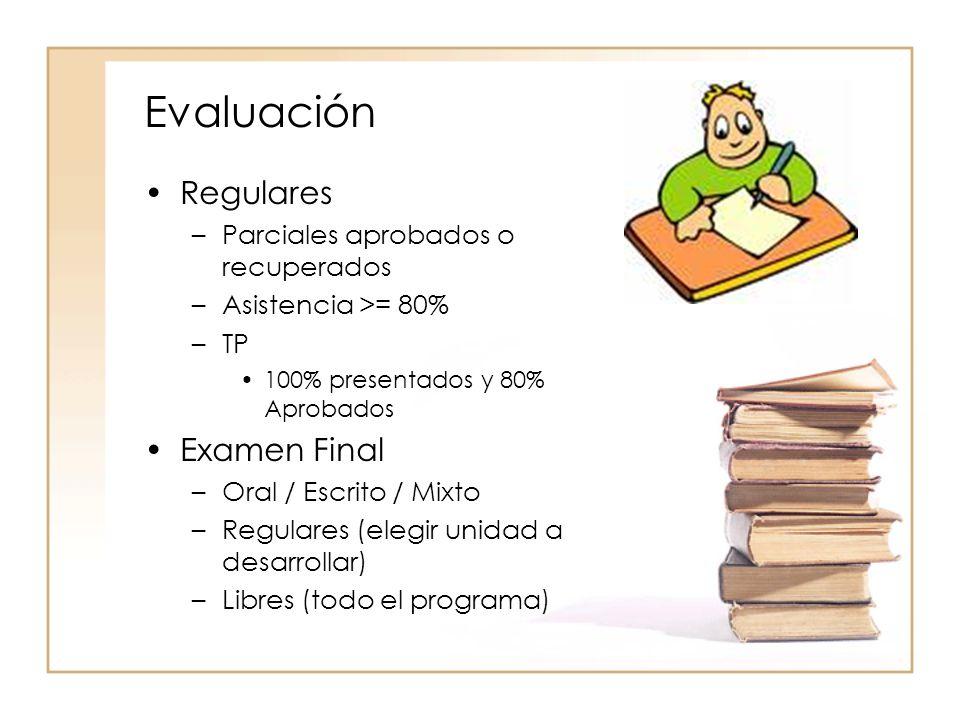 Evaluación Regulares –Parciales aprobados o recuperados –Asistencia >= 80% –TP 100% presentados y 80% Aprobados Examen Final –Oral / Escrito / Mixto –