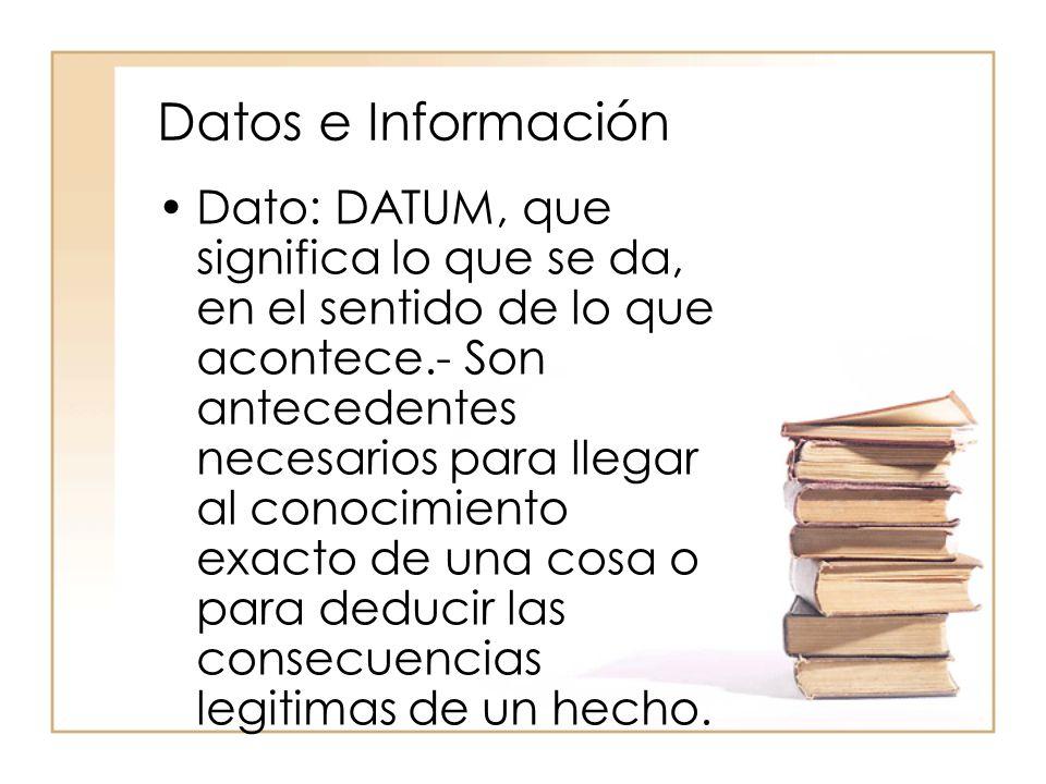 Datos e Información Dato: DATUM, que significa lo que se da, en el sentido de lo que acontece.- Son antecedentes necesarios para llegar al conocimient