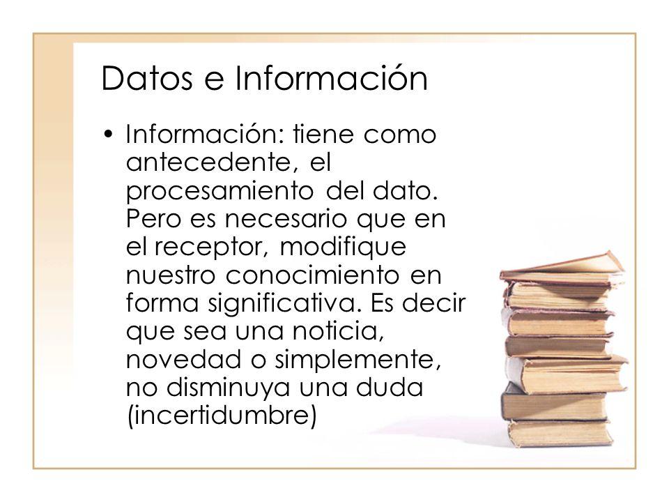 Datos e Información Información: tiene como antecedente, el procesamiento del dato. Pero es necesario que en el receptor, modifique nuestro conocimien