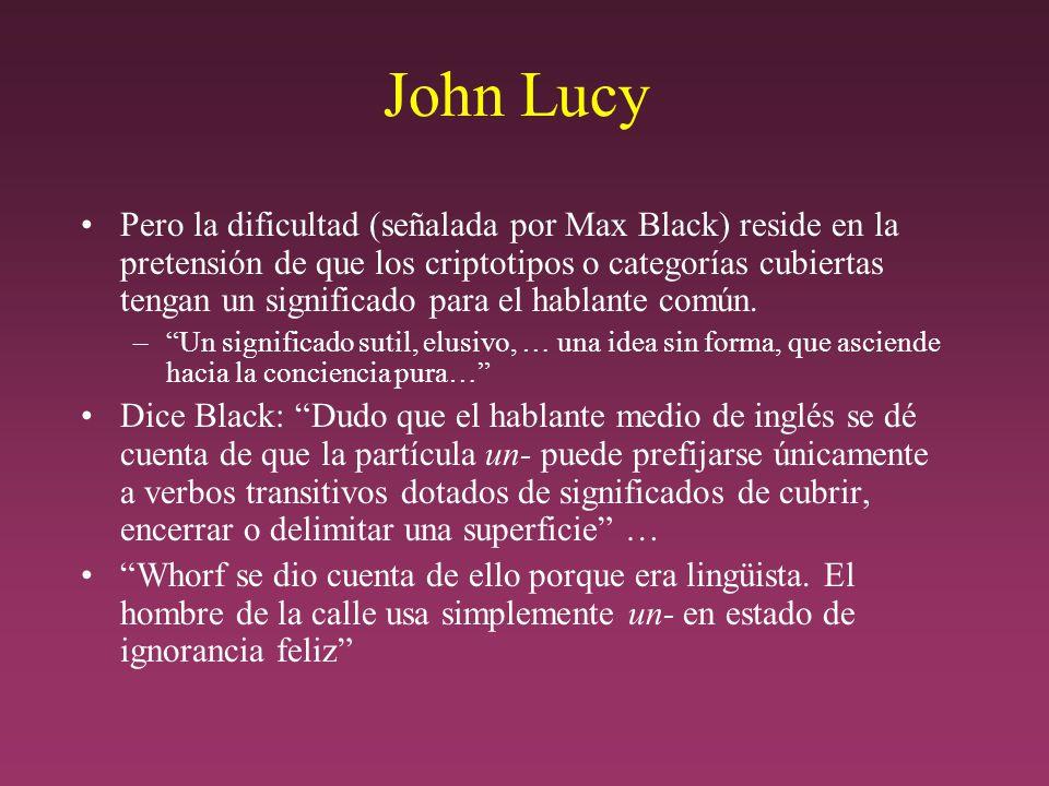 John Lucy Pero la dificultad (señalada por Max Black) reside en la pretensión de que los criptotipos o categorías cubiertas tengan un significado para el hablante común.