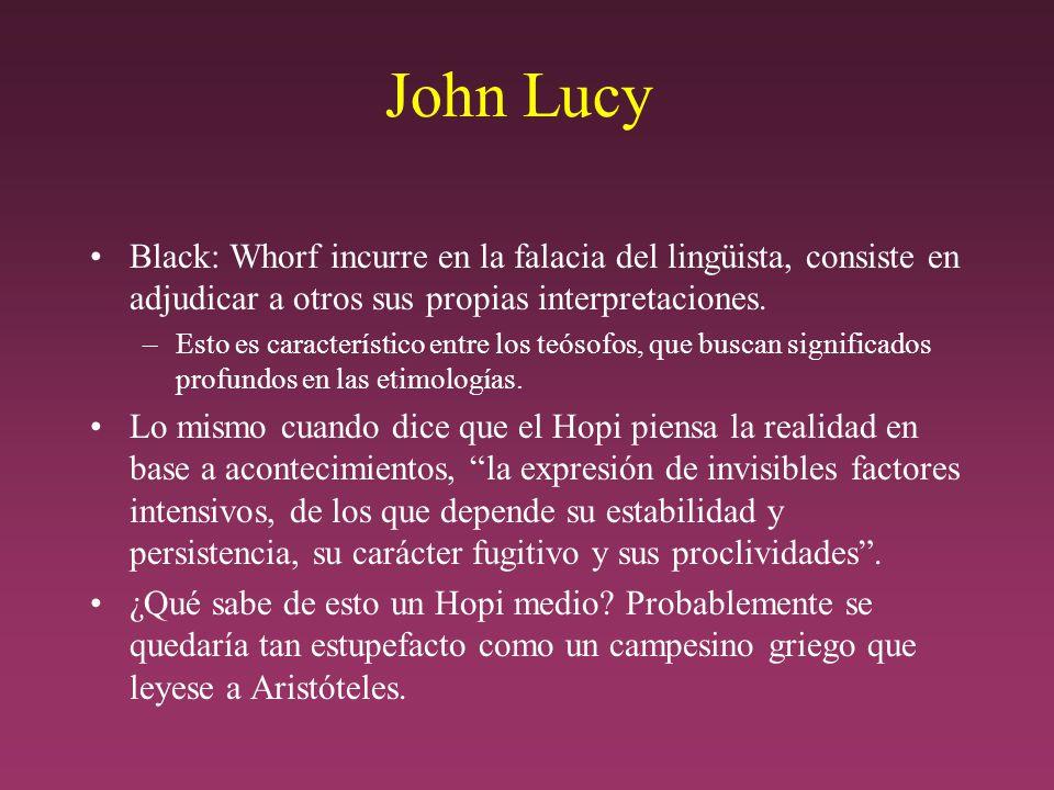 John Lucy Black: Whorf incurre en la falacia del lingüista, consiste en adjudicar a otros sus propias interpretaciones.