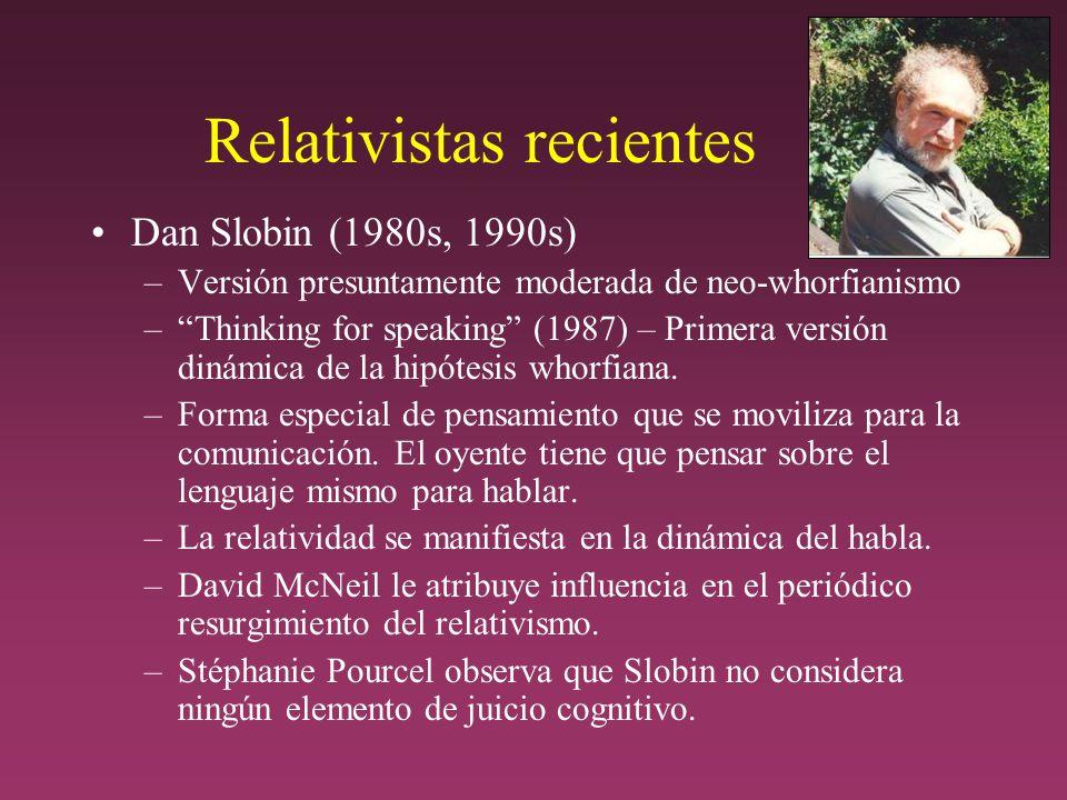Relativistas recientes Dan Slobin (1980s, 1990s) –Versión presuntamente moderada de neo-whorfianismo –Thinking for speaking (1987) – Primera versión dinámica de la hipótesis whorfiana.