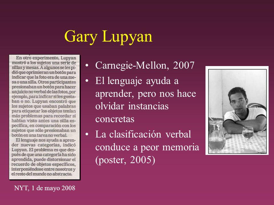 Gary Lupyan Carnegie-Mellon, 2007 El lenguaje ayuda a aprender, pero nos hace olvidar instancias concretas La clasificación verbal conduce a peor memoria (poster, 2005) NYT, 1 de mayo 2008