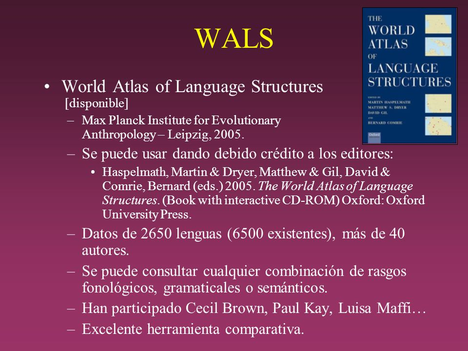WALS World Atlas of Language Structures [disponible] –Max Planck Institute for Evolutionary Anthropology – Leipzig, 2005. –Se puede usar dando debido