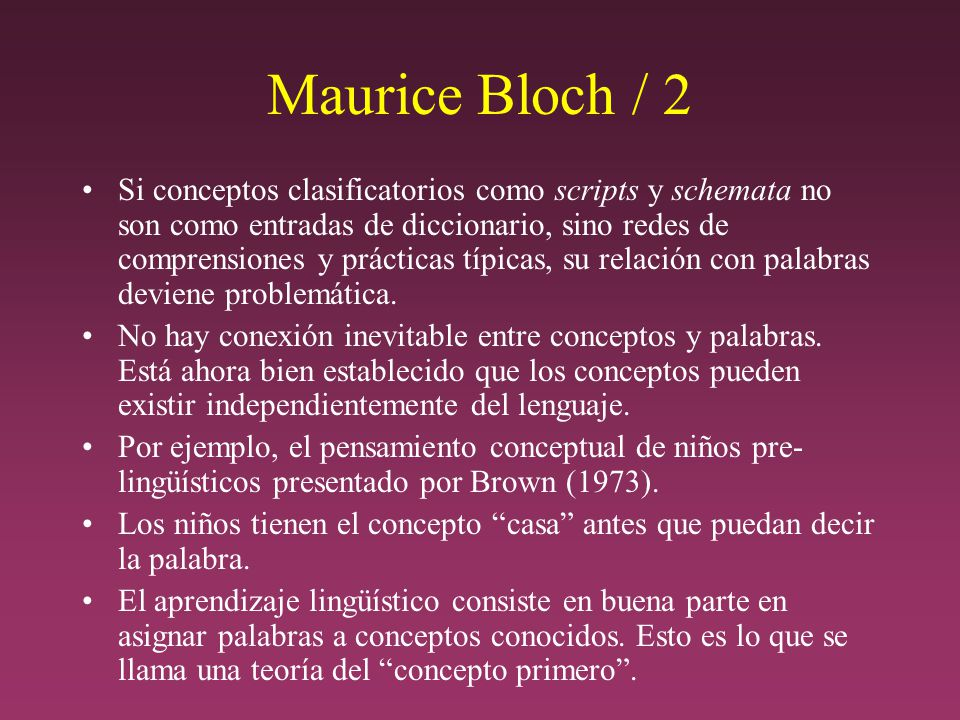 Maurice Bloch / 2 Si conceptos clasificatorios como scripts y schemata no son como entradas de diccionario, sino redes de comprensiones y prácticas típicas, su relación con palabras deviene problemática.