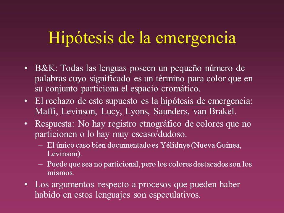 Hipótesis de la emergencia B&K: Todas las lenguas poseen un pequeño número de palabras cuyo significado es un término para color que en su conjunto particiona el espacio cromático.