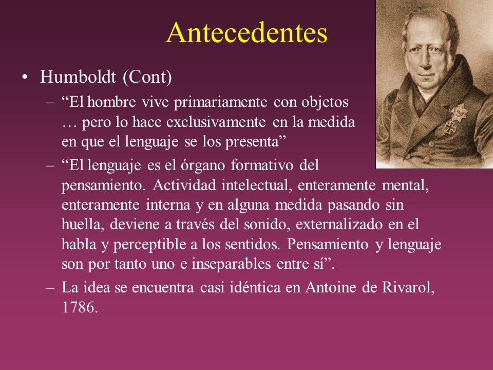 Antecedentes Humboldt (Cont) –El hombre vive primariamente con objetos … pero lo hace exclusivamente en la medida en que el lenguaje se los presenta –El lenguaje es el órgano formativo del pensamiento.