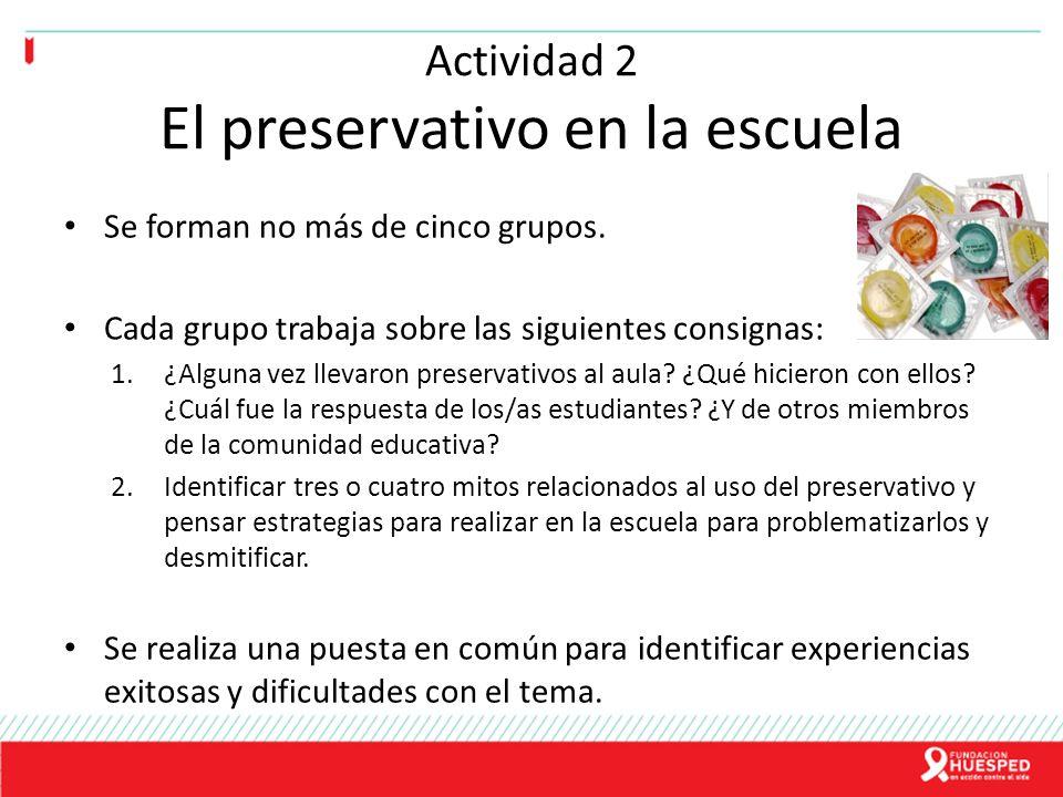 Actividad 2 El preservativo en la escuela Se forman no más de cinco grupos. Cada grupo trabaja sobre las siguientes consignas: 1.¿Alguna vez llevaron