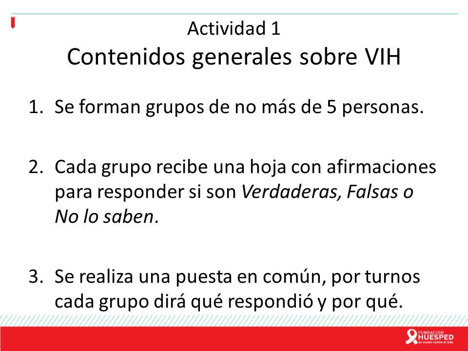 Actividad 1 Contenidos generales sobre VIH 1.Se forman grupos de no más de 5 personas. 2.Cada grupo recibe una hoja con afirmaciones para responder si