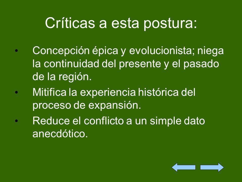 Críticas a esta postura: Concepción épica y evolucionista; niega la continuidad del presente y el pasado de la región. Mitifica la experiencia históri
