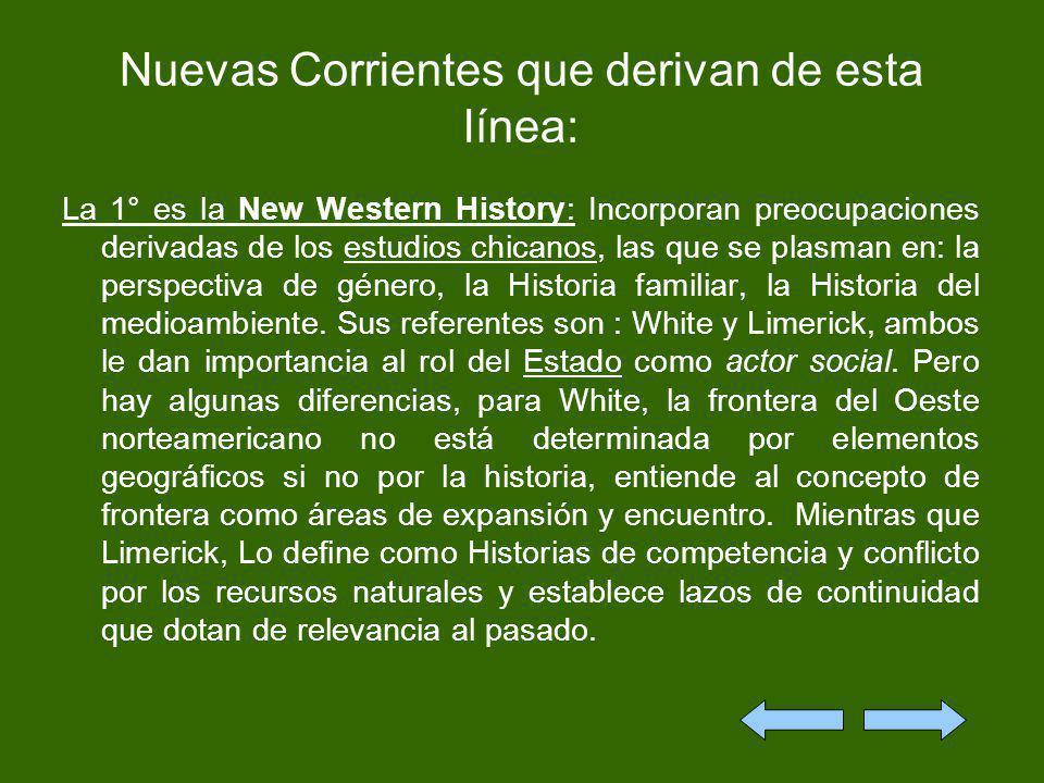 Nuevas Corrientes que derivan de esta línea: La 1° es la New Western History: Incorporan preocupaciones derivadas de los estudios chicanos, las que se
