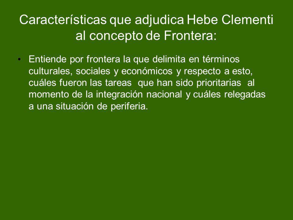 Características que adjudica Hebe Clementi al concepto de Frontera: Entiende por frontera la que delimita en términos culturales, sociales y económico