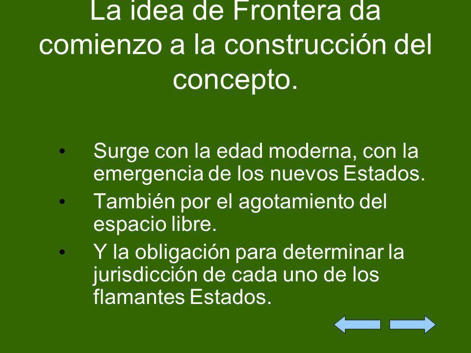 La idea de Frontera da comienzo a la construcción del concepto. Surge con la edad moderna, con la emergencia de los nuevos Estados. También por el ago